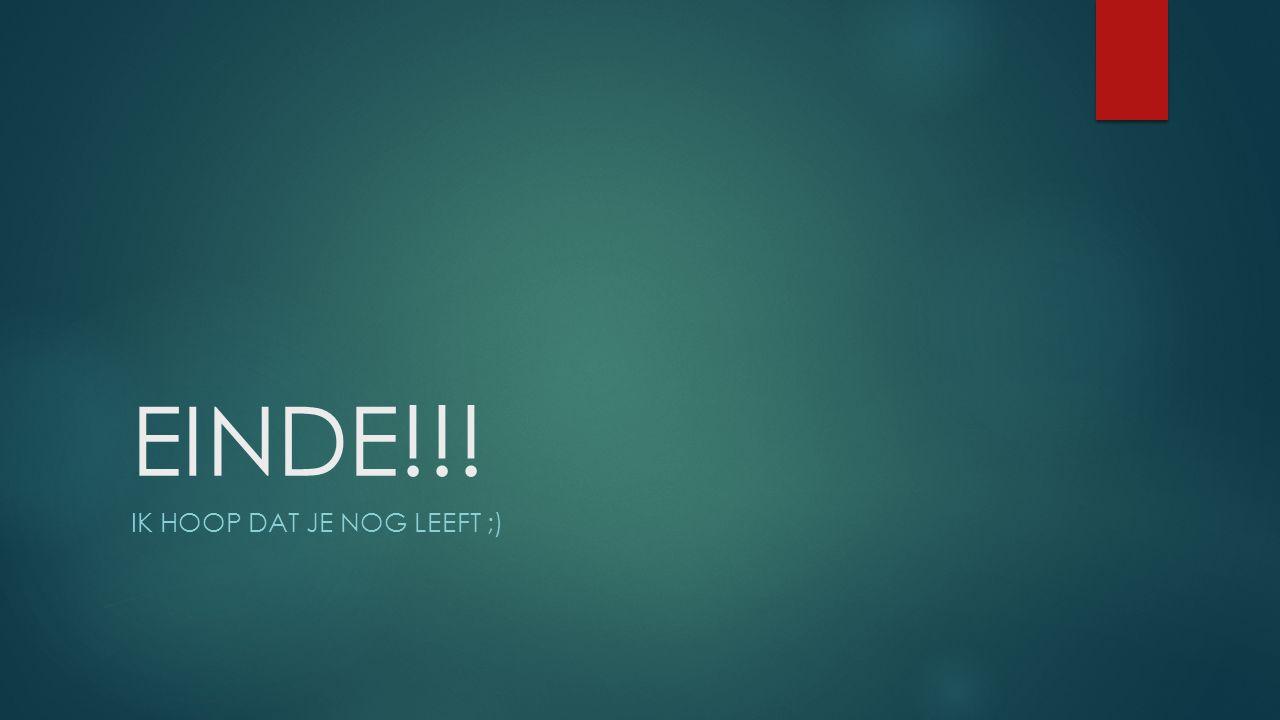 EINDE!!! IK HOOP DAT JE NOG LEEFT ;)