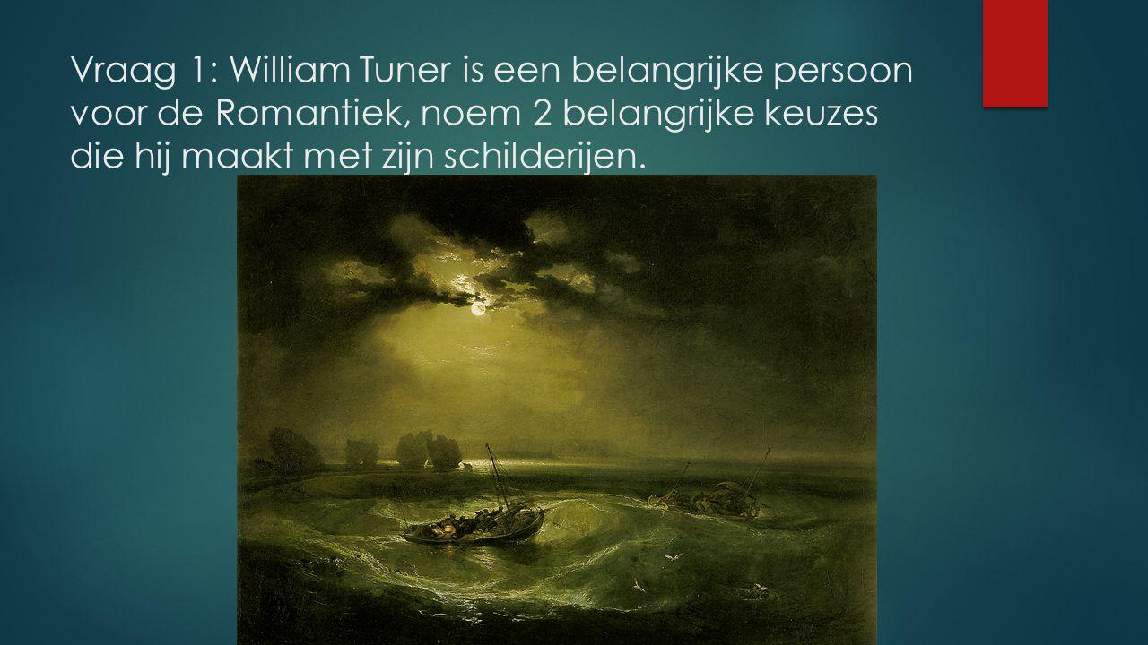 Vraag 1: William Tuner is een belangrijke persoon voor de Romantiek, noem 2 belangrijke keuzes die hij maakt met zijn schilderijen.