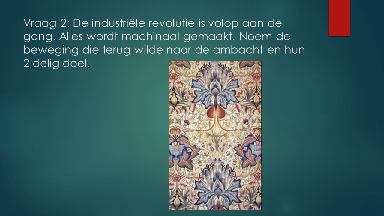 Vraag 2: De industriële revolutie is volop aan de gang. Alles wordt machinaal gemaakt. Noem de beweging die terug wilde naar de ambacht en hun 2 delig
