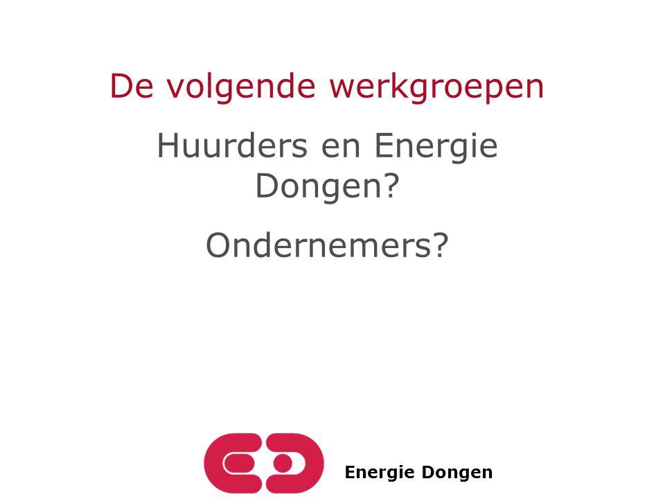 Energie Dongen De volgende werkgroepen Huurders en Energie Dongen? Ondernemers?