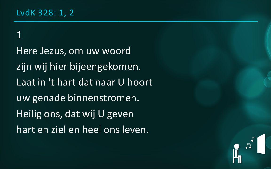 LvdK 328: 1, 2 1 Here Jezus, om uw woord zijn wij hier bijeengekomen.