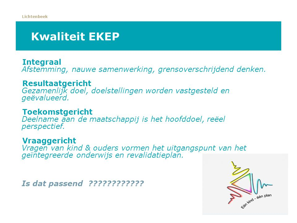 Lichtenbeek Kwaliteit EKEP Integraal Afstemming, nauwe samenwerking, grensoverschrijdend denken. Resultaatgericht Gezamenlijk doel, doelstellingen wor