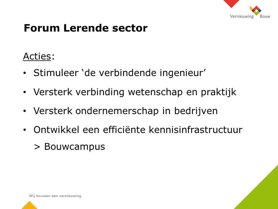 Forum Lerende sector Acties: Stimuleer 'de verbindende ingenieur' Versterk verbinding wetenschap en praktijk Versterk ondernemerschap in bedrijven Ontwikkel een efficiënte kennisinfrastructuur > Bouwcampus