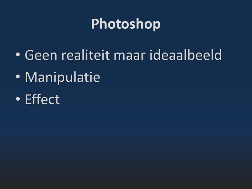 Photoshop Geen realiteit maar ideaalbeeld Geen realiteit maar ideaalbeeld Manipulatie Manipulatie Effect Effect