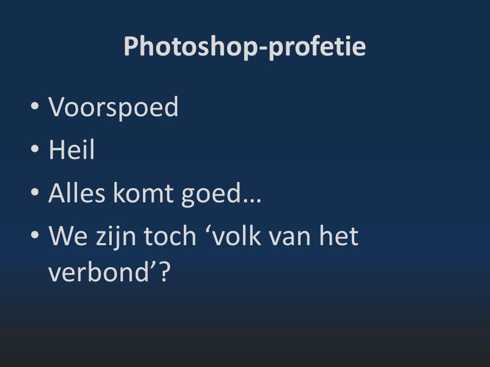 Photoshop-profetie Voorspoed Heil Alles komt goed… We zijn toch 'volk van het verbond'?