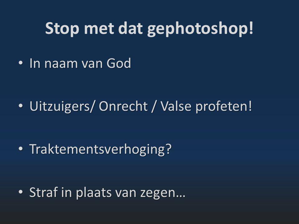 Stop met dat gephotoshop. In naam van God In naam van God Uitzuigers/ Onrecht / Valse profeten.