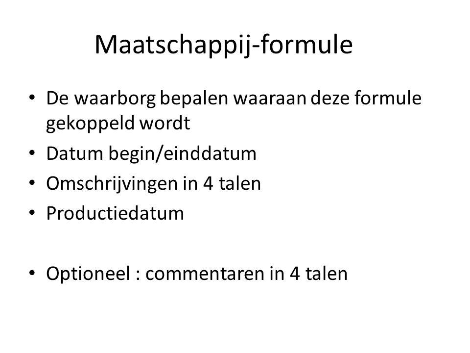 Maatschappij-formule De waarborg bepalen waaraan deze formule gekoppeld wordt Datum begin/einddatum Omschrijvingen in 4 talen Productiedatum Optioneel