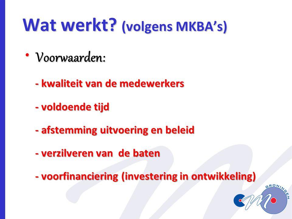 Wat werkt? (volgens MKBA's) Voorwaarden: Voorwaarden: - kwaliteit van de medewerkers - kwaliteit van de medewerkers - voldoende tijd - voldoende tijd
