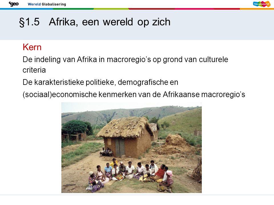 §1.5 Afrika, een wereld op zich Kern De indeling van Afrika in macroregio's op grond van culturele criteria De karakteristieke politieke, demografische en (sociaal)economische kenmerken van de Afrikaanse macroregio's