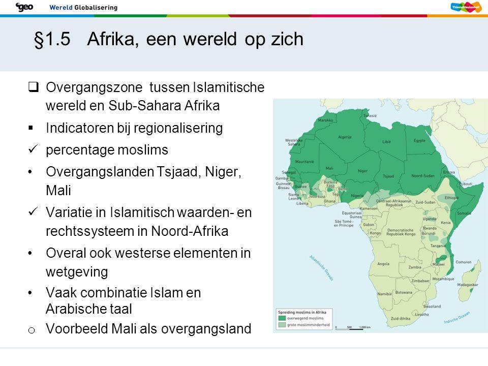 §1.5 Afrika, een wereld op zich  Overgangszone tussen Islamitische wereld en Sub-Sahara Afrika  Indicatoren bij regionalisering percentage moslims Overgangslanden Tsjaad, Niger, Mali Variatie in Islamitisch waarden- en rechtssysteem in Noord-Afrika Overal ook westerse elementen in wetgeving Vaak combinatie Islam en Arabische taal o Voorbeeld Mali als overgangsland