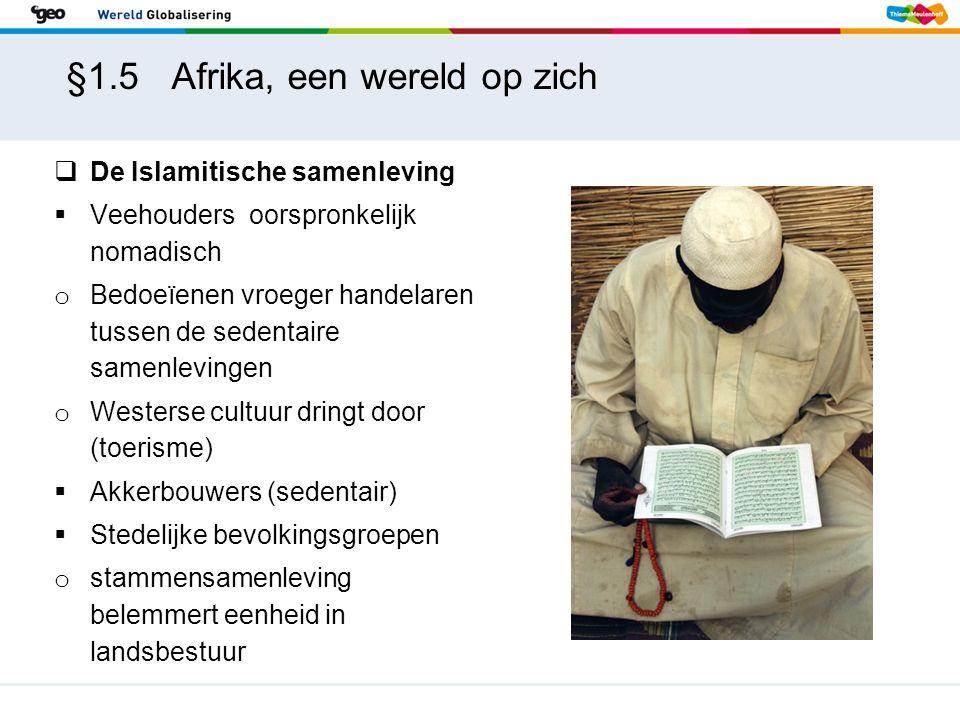§1.5 Afrika, een wereld op zich  De Islamitische samenleving  Veehouders oorspronkelijk nomadisch o Bedoeïenen vroeger handelaren tussen de sedentaire samenlevingen o Westerse cultuur dringt door (toerisme)  Akkerbouwers (sedentair)  Stedelijke bevolkingsgroepen o stammensamenleving belemmert eenheid in landsbestuur