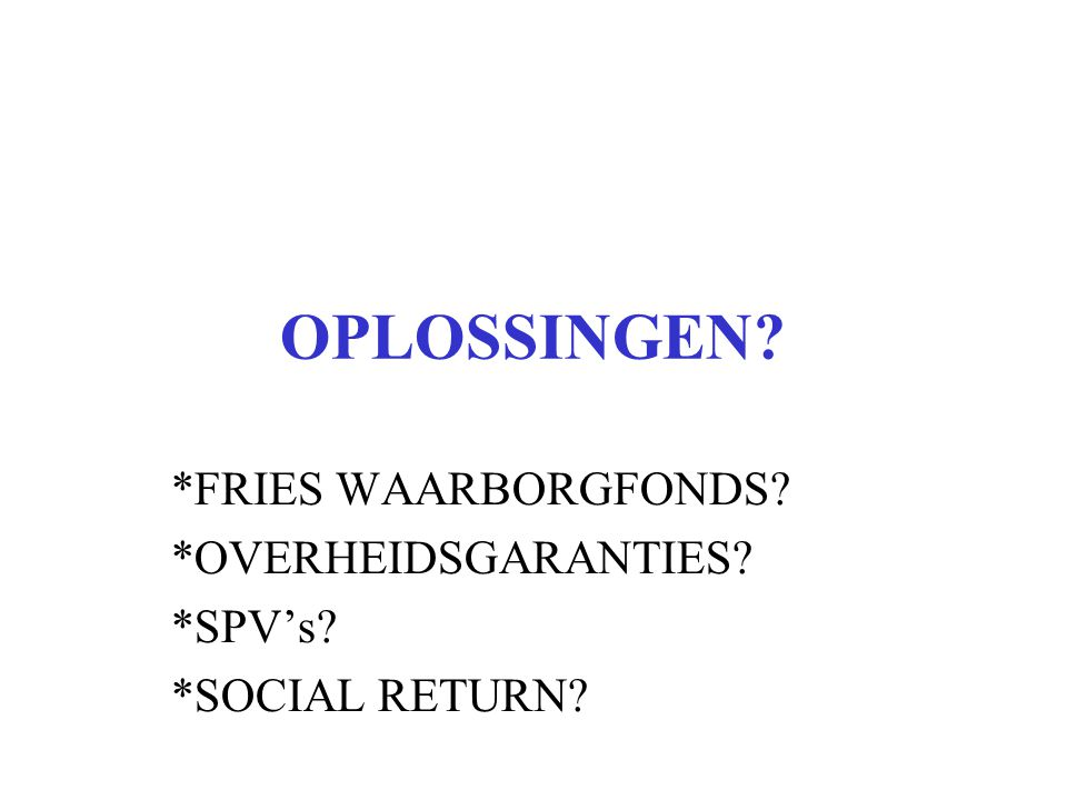 OPLOSSINGEN *FRIES WAARBORGFONDS *OVERHEIDSGARANTIES *SPV's *SOCIAL RETURN