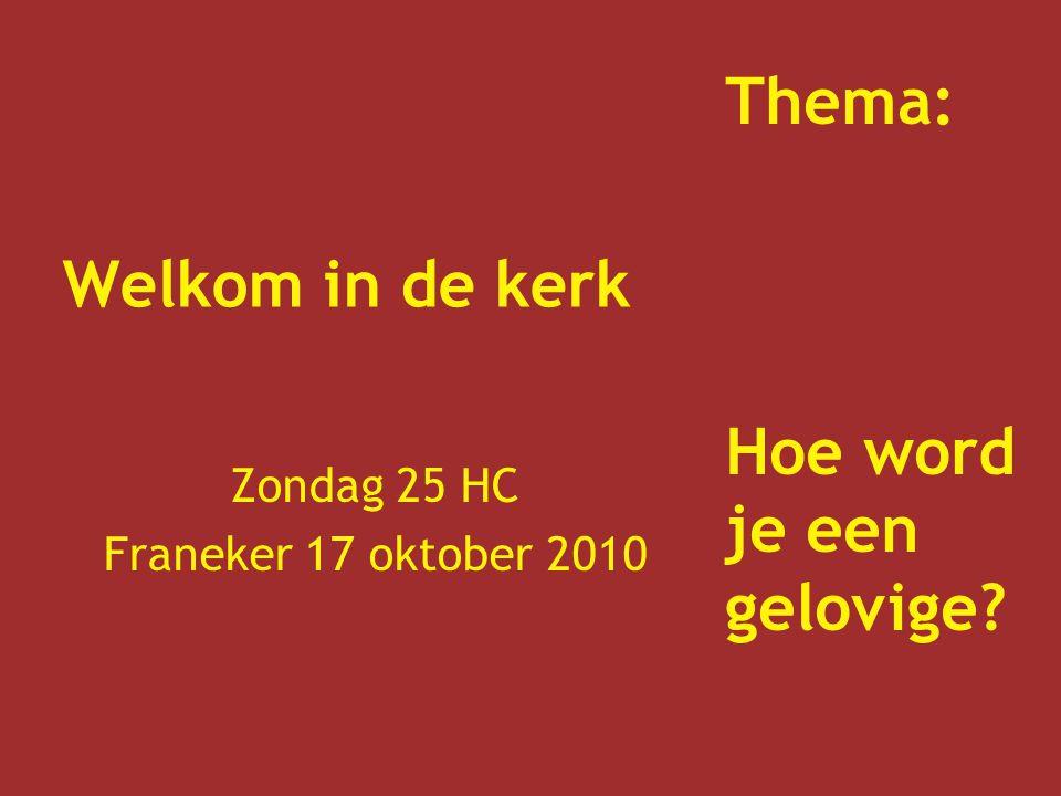 Welkom in de kerk Zondag 25 HC Franeker 17 oktober 2010 Thema: Hoe word je een gelovige?