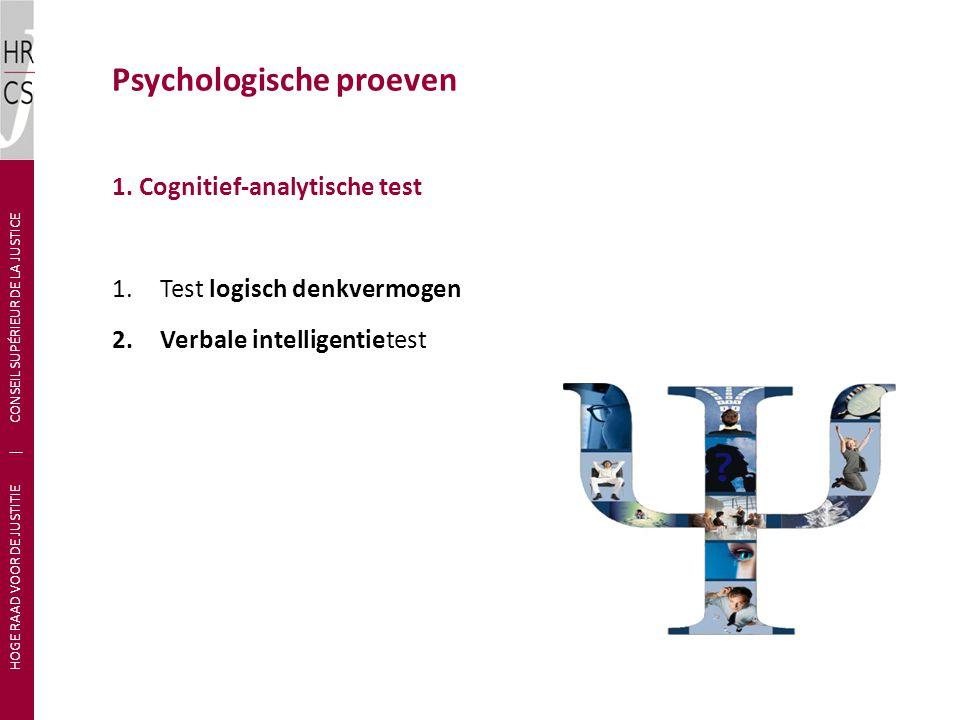 1. Cognitief-analytische test 1.Test logisch denkvermogen 2.Verbale intelligentietest Psychologische proeven HOGE RAAD VOOR DE JUSTITIE | CONSEIL SUPÉ