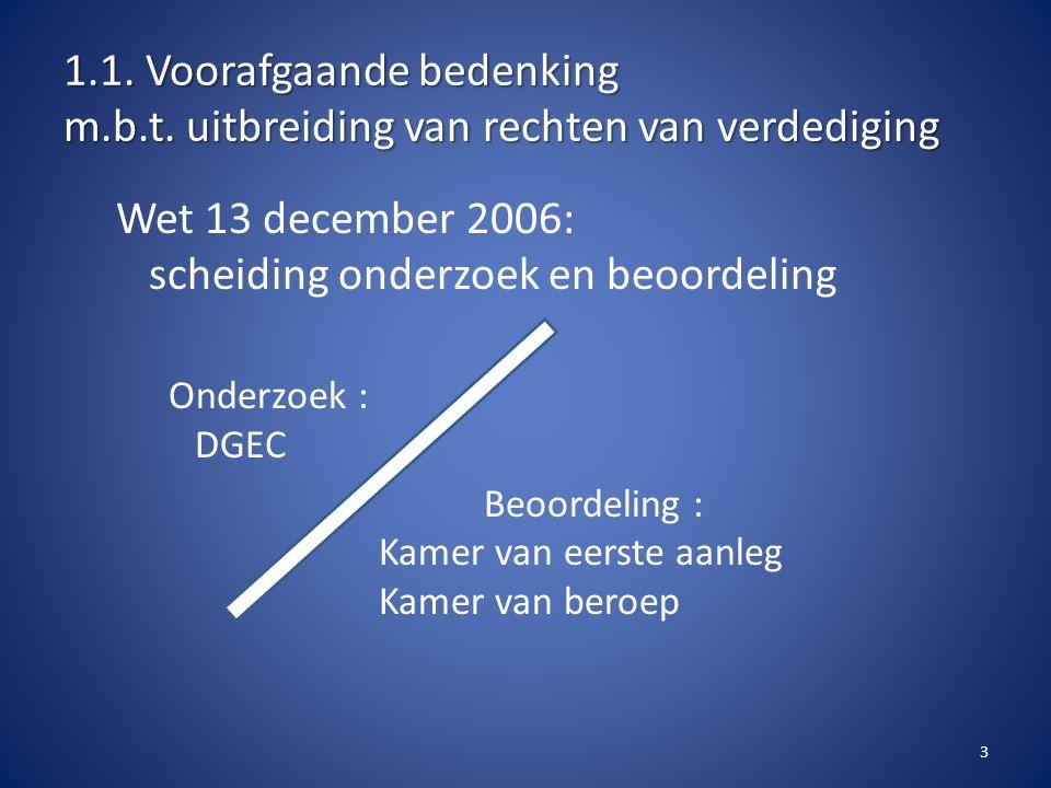 1.1. Voorafgaande bedenking m.b.t. uitbreiding van rechten van verdediging Wet 13 december 2006: scheiding onderzoek en beoordeling Onderzoek : DGEC B