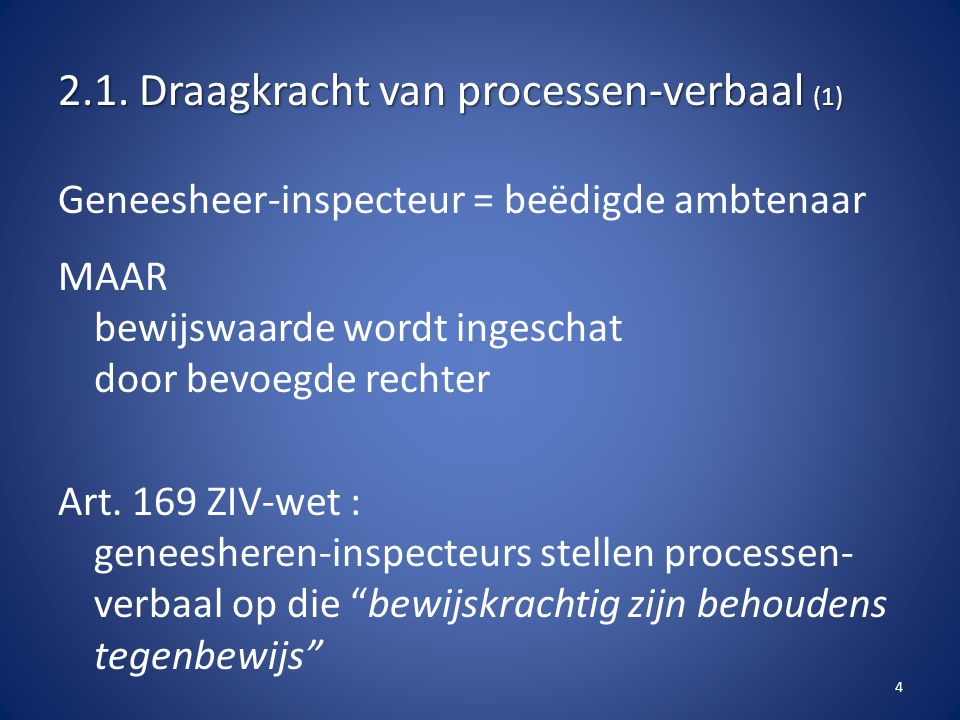 2.1. Draagkracht van processen-verbaal (1) Geneesheer-inspecteur = beëdigde ambtenaar MAAR bewijswaarde wordt ingeschat door bevoegde rechter Art. 169