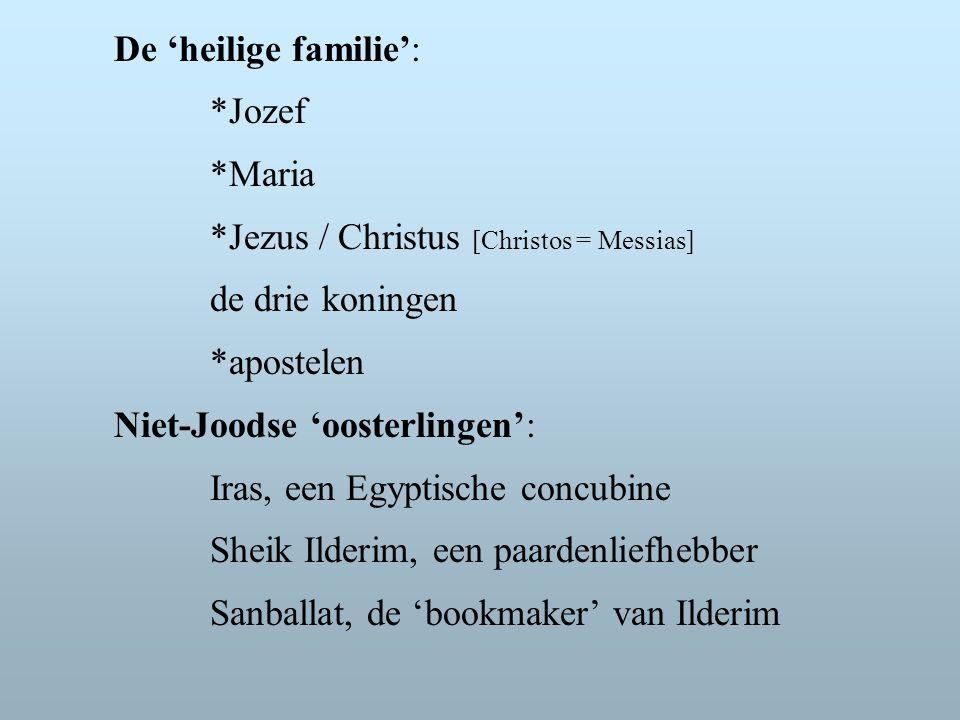 De 'heilige familie': *Jozef *Maria *Jezus / Christus [Christos = Messias] de drie koningen *apostelen Niet-Joodse 'oosterlingen': Iras, een Egyptische concubine Sheik Ilderim, een paardenliefhebber Sanballat, de 'bookmaker' van Ilderim
