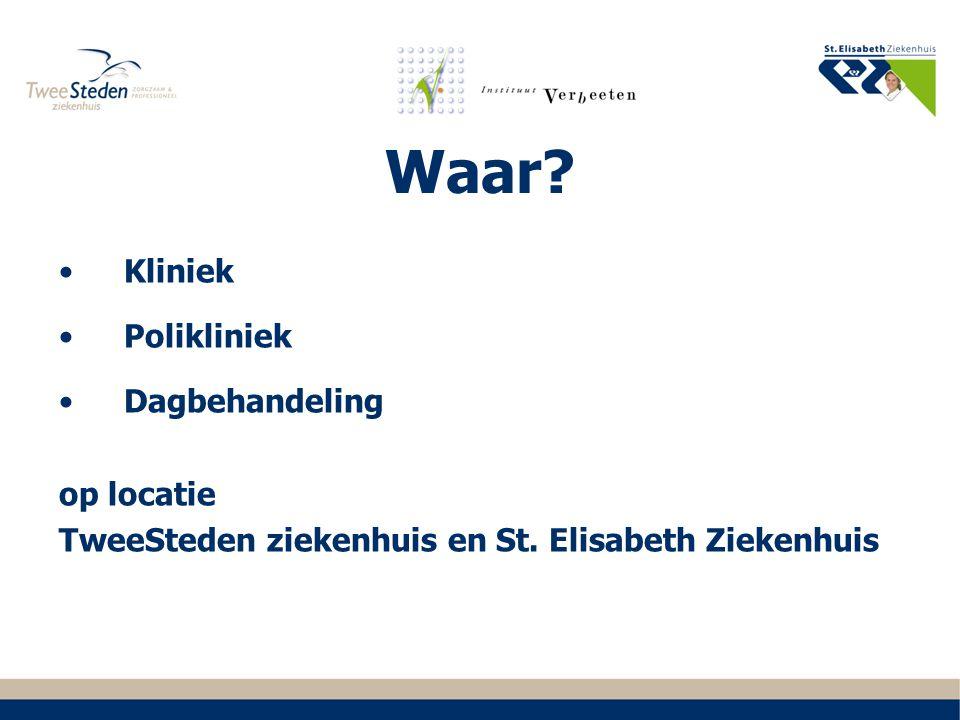 Waar? Kliniek Polikliniek Dagbehandeling op locatie TweeSteden ziekenhuis en St. Elisabeth Ziekenhuis