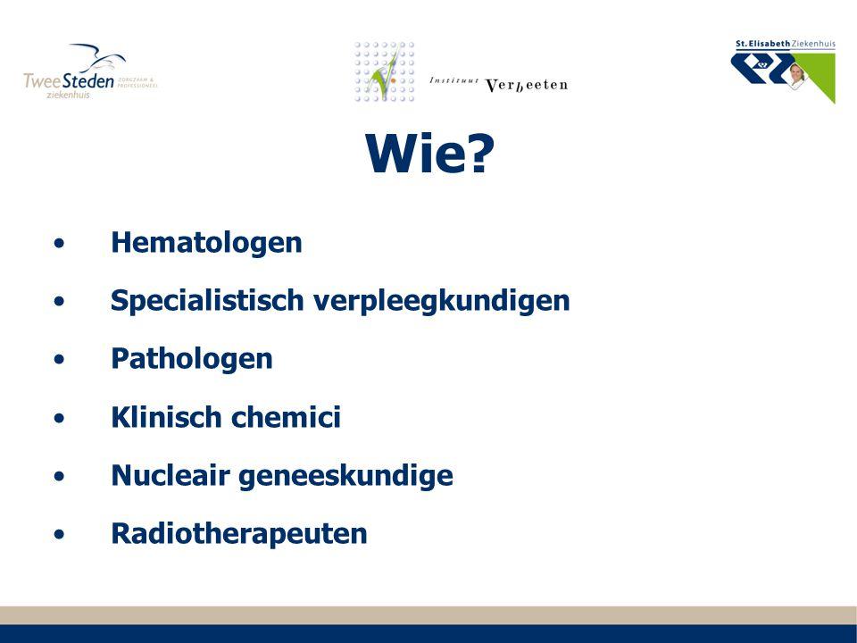 Wie? Hematologen Specialistisch verpleegkundigen Pathologen Klinisch chemici Nucleair geneeskundige Radiotherapeuten