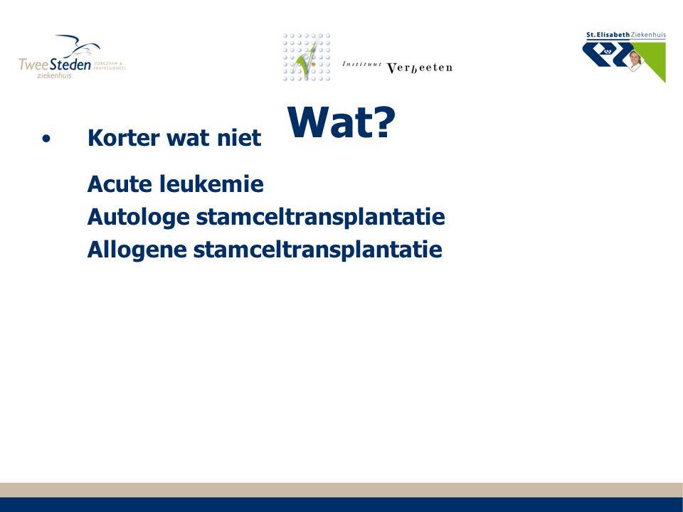 Wat? Korter wat niet Acute leukemie Autologe stamceltransplantatie Allogene stamceltransplantatie