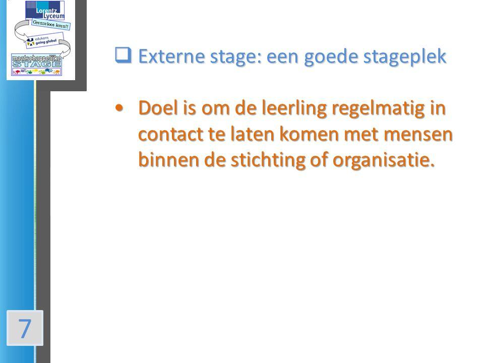 7  Externe stage: een goede stageplek Doel is om de leerling regelmatig in contact te laten komen met mensen binnen de stichting of organisatie.Doel