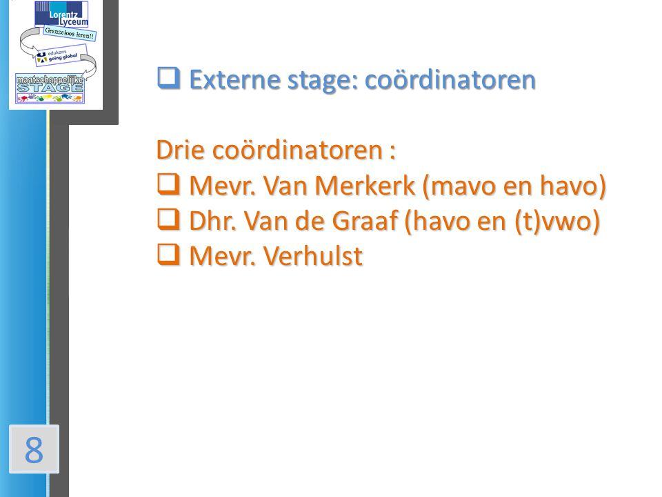 8  Externe stage: coördinatoren Drie coördinatoren :  Mevr. Van Merkerk (mavo en havo)  Dhr. Van de Graaf (havo en (t)vwo)  Mevr. Verhulst