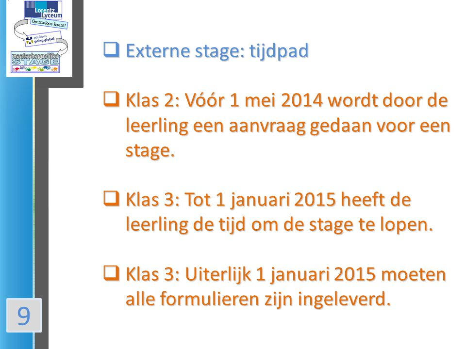 9  Externe stage: tijdpad  Klas 2: Vóór 1 mei 2014 wordt door de leerling een aanvraag gedaan voor een stage.  Klas 3: Tot 1 januari 2015 heeft de