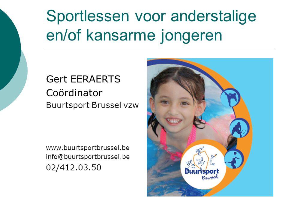 Sportlessen voor anderstalige en/of kansarme jongeren Gert EERAERTS Coördinator Buurtsport Brussel vzw www.buurtsportbrussel.be info@buurtsportbrussel
