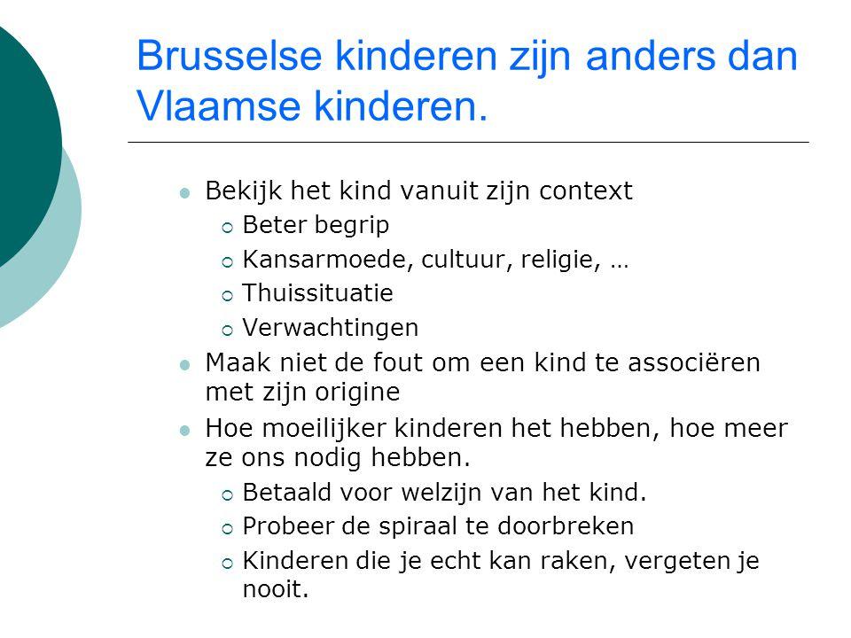Brusselse kinderen zijn anders dan Vlaamse kinderen. Bekijk het kind vanuit zijn context  Beter begrip  Kansarmoede, cultuur, religie, …  Thuissitu