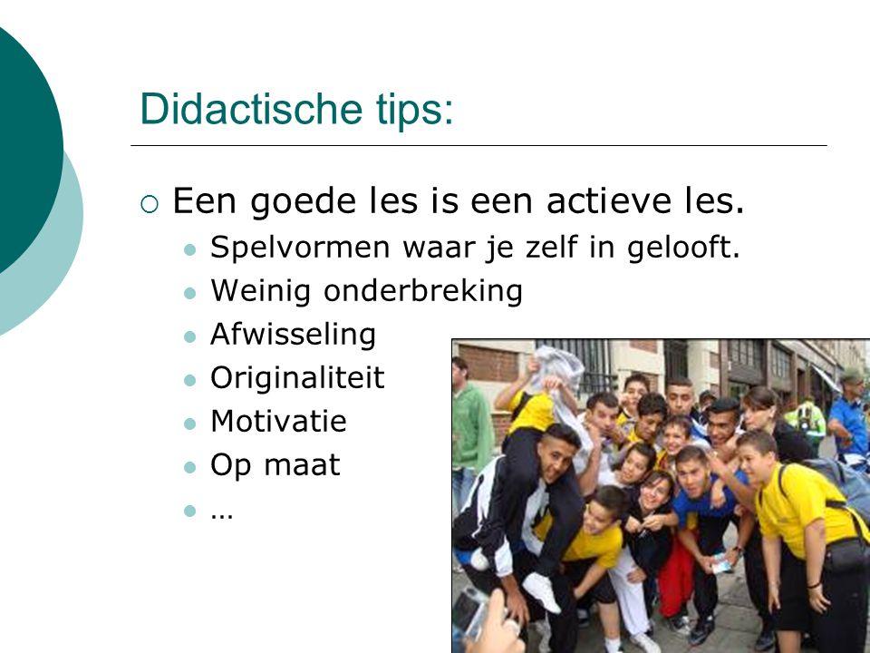 Didactische tips:  Een goede les is een actieve les. Spelvormen waar je zelf in gelooft. Weinig onderbreking Afwisseling Originaliteit Motivatie Op m
