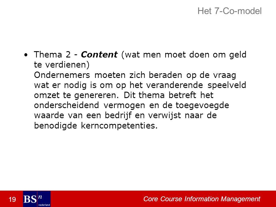 19 Core Course Information Management Het 7-Co-model Thema 2 - Content (wat men moet doen om geld te verdienen) Ondernemers moeten zich beraden op de vraag wat er nodig is om op het veranderende speelveld omzet te genereren.