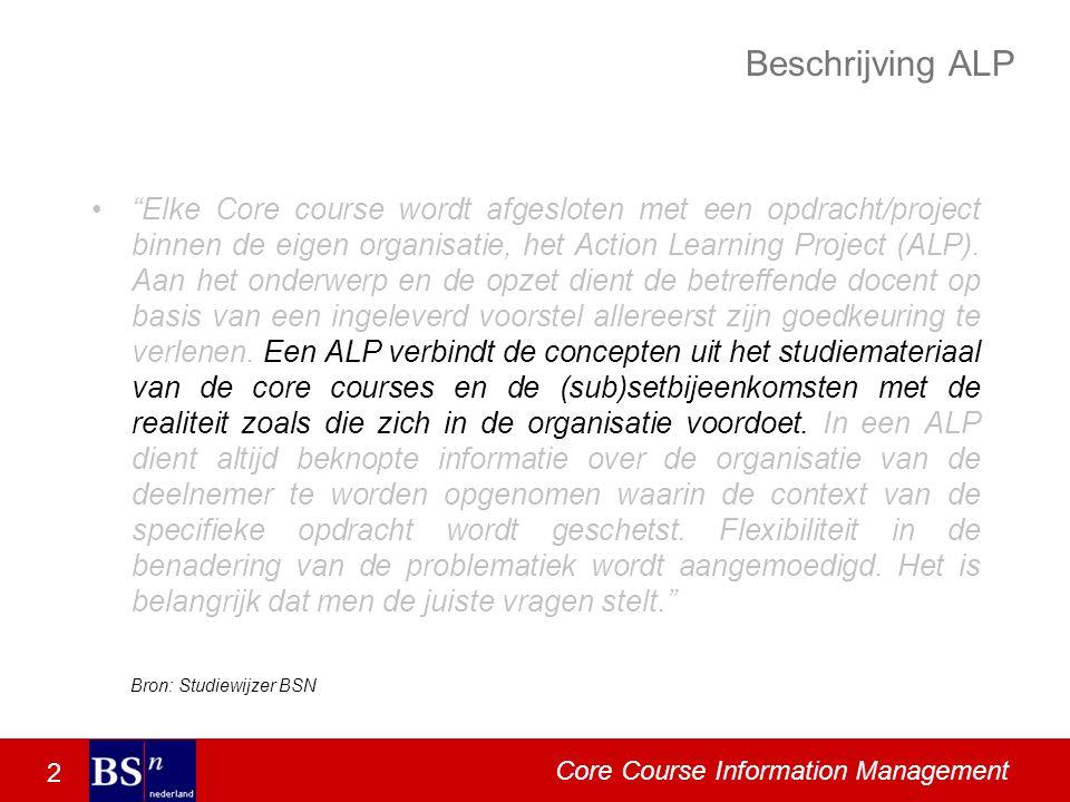 2 Core Course Information Management Beschrijving ALP Elke Core course wordt afgesloten met een opdracht/project binnen de eigen organisatie, het Action Learning Project (ALP).