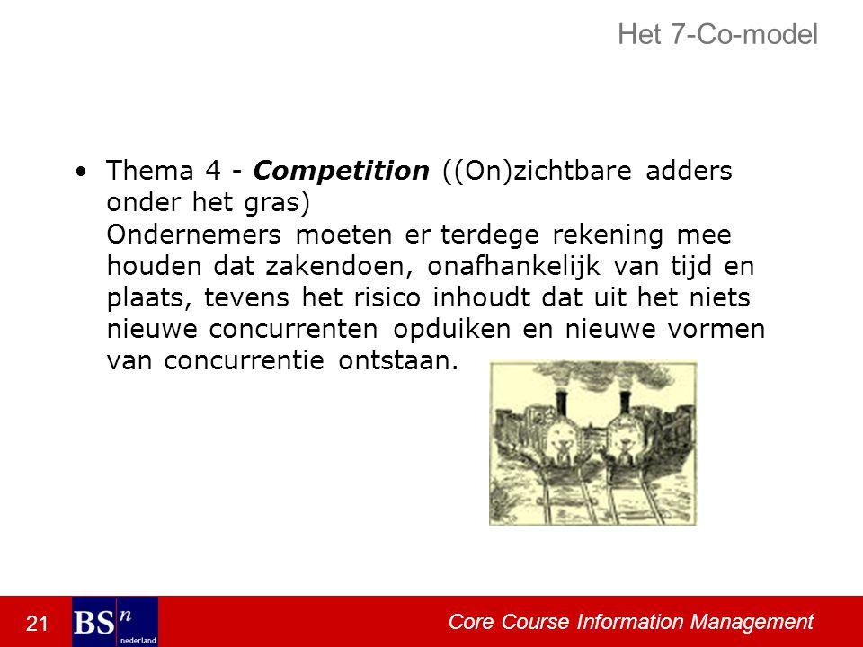 21 Core Course Information Management Het 7-Co-model Thema 4 - Competition ((On)zichtbare adders onder het gras) Ondernemers moeten er terdege rekening mee houden dat zakendoen, onafhankelijk van tijd en plaats, tevens het risico inhoudt dat uit het niets nieuwe concurrenten opduiken en nieuwe vormen van concurrentie ontstaan.