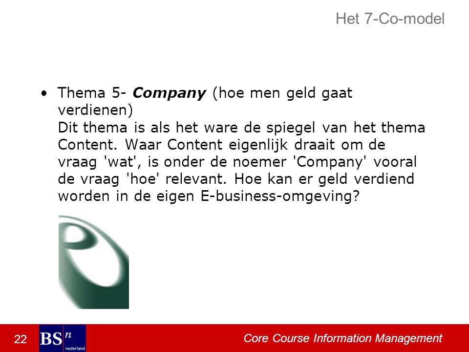 22 Core Course Information Management Het 7-Co-model Thema 5- Company (hoe men geld gaat verdienen) Dit thema is als het ware de spiegel van het thema Content.