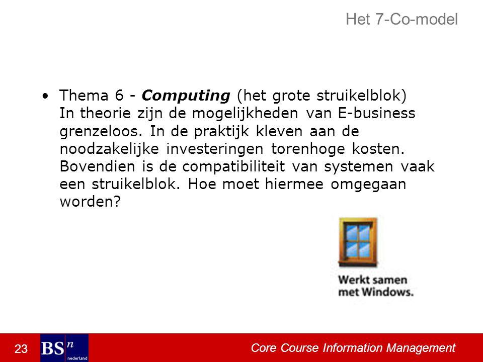 23 Core Course Information Management Het 7-Co-model Thema 6 - Computing (het grote struikelblok) In theorie zijn de mogelijkheden van E-business grenzeloos.