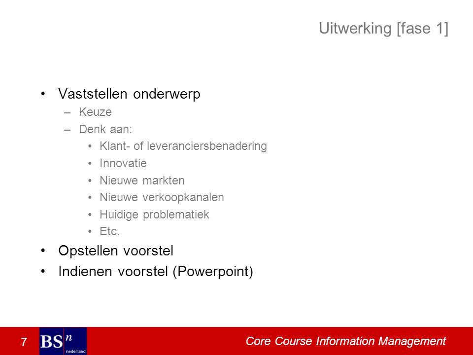 7 Core Course Information Management Uitwerking [fase 1] Vaststellen onderwerp –Keuze –Denk aan: Klant- of leveranciersbenadering Innovatie Nieuwe markten Nieuwe verkoopkanalen Huidige problematiek Etc.