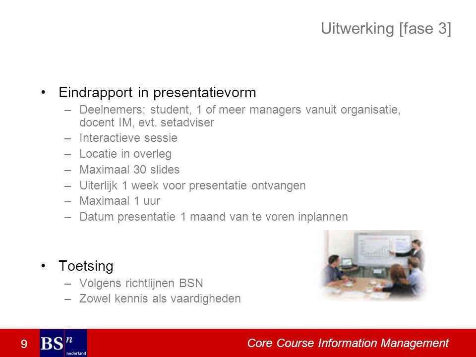 9 Core Course Information Management Uitwerking [fase 3] Eindrapport in presentatievorm –Deelnemers; student, 1 of meer managers vanuit organisatie, docent IM, evt.