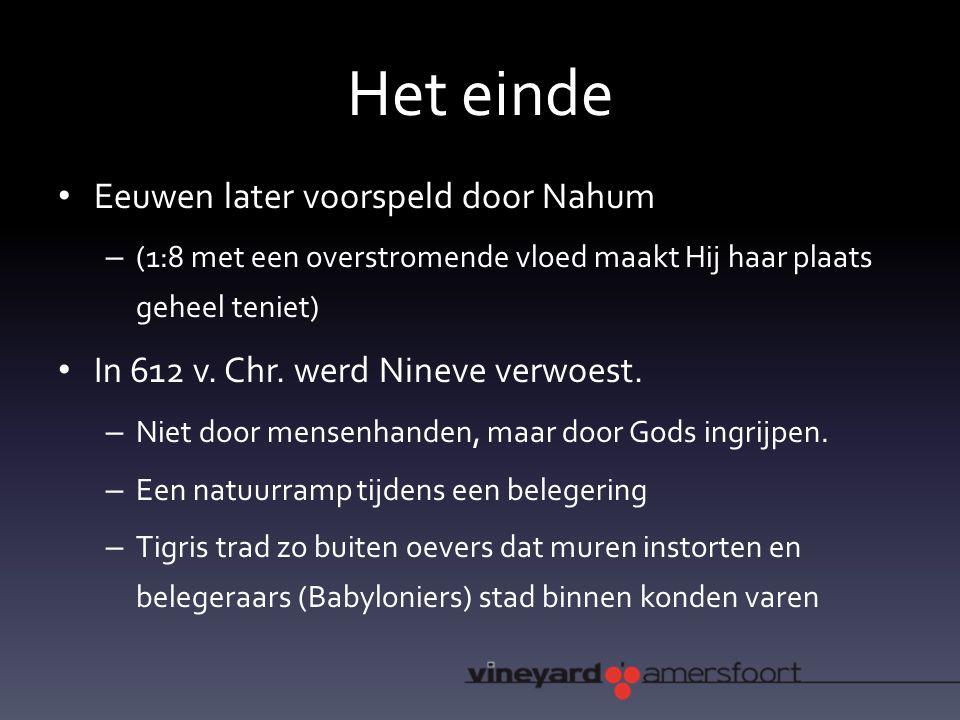 Het einde Eeuwen later voorspeld door Nahum – (1:8 met een overstromende vloed maakt Hij haar plaats geheel teniet) In 612 v.