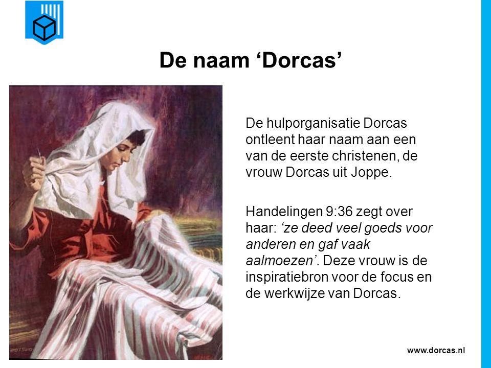 www.dorcas.nl De naam 'Dorcas' De hulporganisatie Dorcas ontleent haar naam aan een van de eerste christenen, de vrouw Dorcas uit Joppe. Handelingen 9
