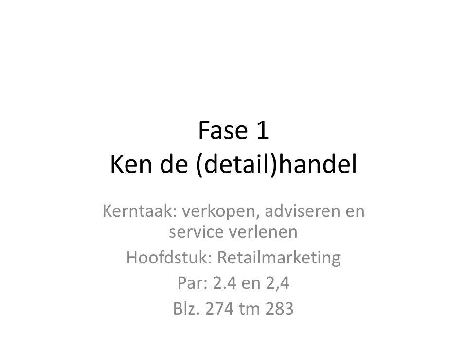 Fase 1 Ken de (detail)handel Kerntaak: verkopen, adviseren en service verlenen Hoofdstuk: Retailmarketing Par: 2.4 en 2,4 Blz. 274 tm 283