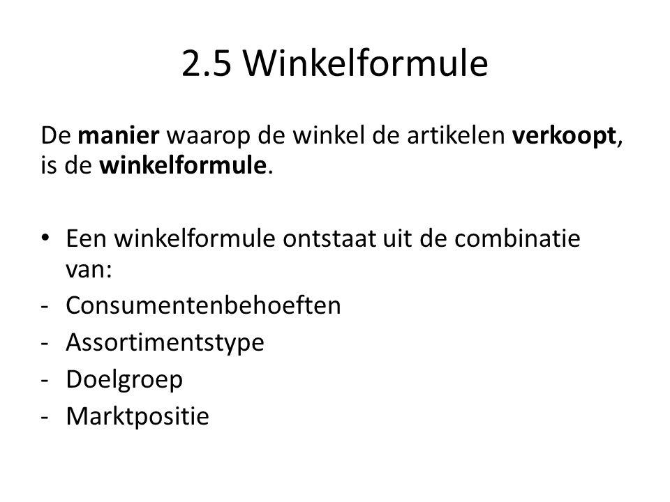 2.5 Winkelformule De manier waarop de winkel de artikelen verkoopt, is de winkelformule. Een winkelformule ontstaat uit de combinatie van: -Consumente