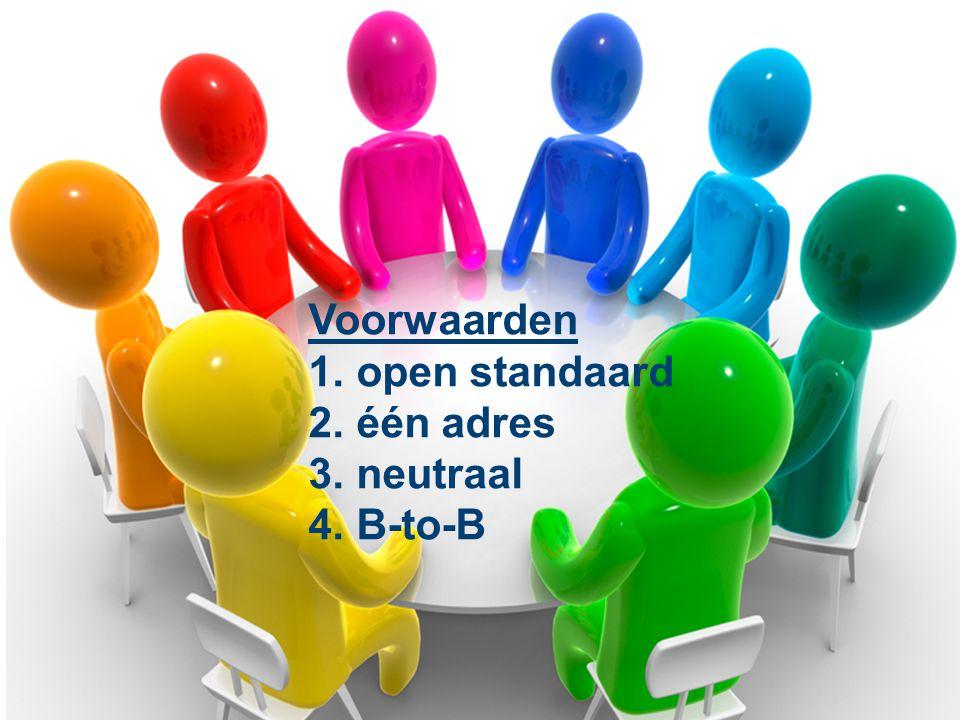 Voorwaarden 1. open standaard 2. één adres 3. neutraal 4. B-to-B