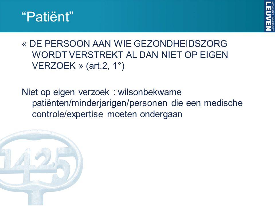 """""""Patiënt"""" « DE PERSOON AAN WIE GEZONDHEIDSZORG WORDT VERSTREKT AL DAN NIET OP EIGEN VERZOEK » (art.2, 1°) Niet op eigen verzoek : wilsonbekwame patiën"""