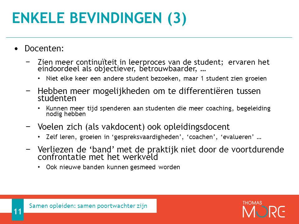 Docenten: − Zien meer continuïteit in leerproces van de student; ervaren het eindoordeel als objectiever, betrouwbaarder, … Niet elke keer een andere student bezoeken, maar 1 student zien groeien − Hebben meer mogelijkheden om te differentiëren tussen studenten Kunnen meer tijd spenderen aan studenten die meer coaching, begeleiding nodig hebben − Voelen zich (als vakdocent) ook opleidingsdocent Zelf leren, groeien in 'gespreksvaardigheden', 'coachen', 'evalueren' … − Verliezen de 'band' met de praktijk niet door de voortdurende confrontatie met het werkveld Ook nieuwe banden kunnen gesmeed worden ENKELE BEVINDINGEN (3) 11 Samen opleiden: samen poortwachter zijn