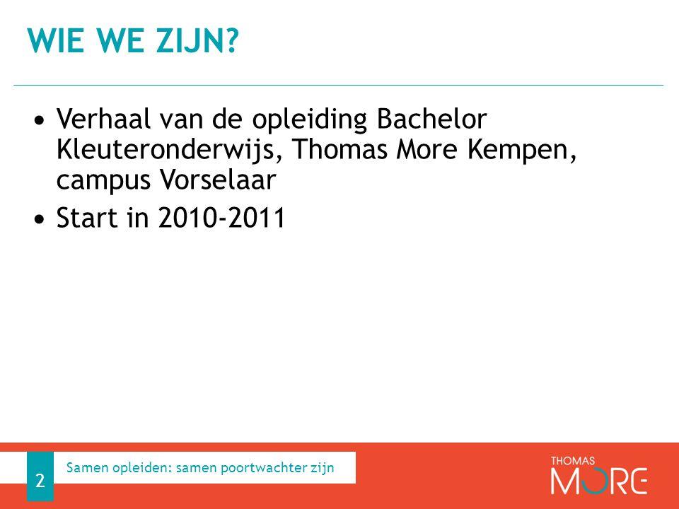 Verhaal van de opleiding Bachelor Kleuteronderwijs, Thomas More Kempen, campus Vorselaar Start in 2010-2011 WIE WE ZIJN? 2 Samen opleiden: samen poort