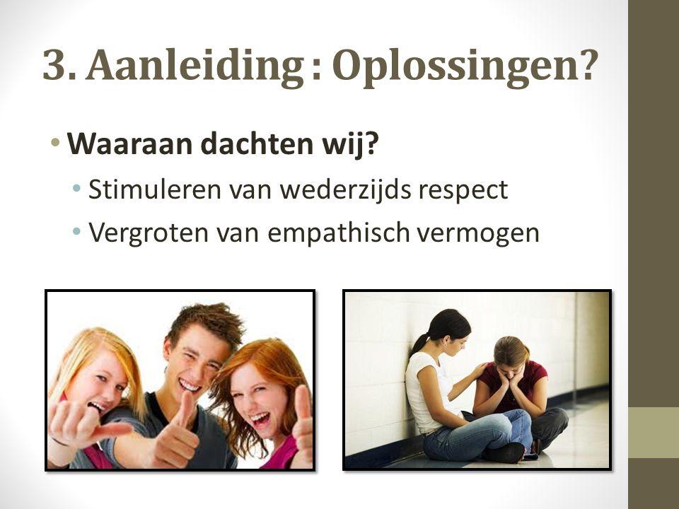 3. Aanleiding : Oplossingen? Waaraan dachten wij? Stimuleren van wederzijds respect Vergroten van empathisch vermogen