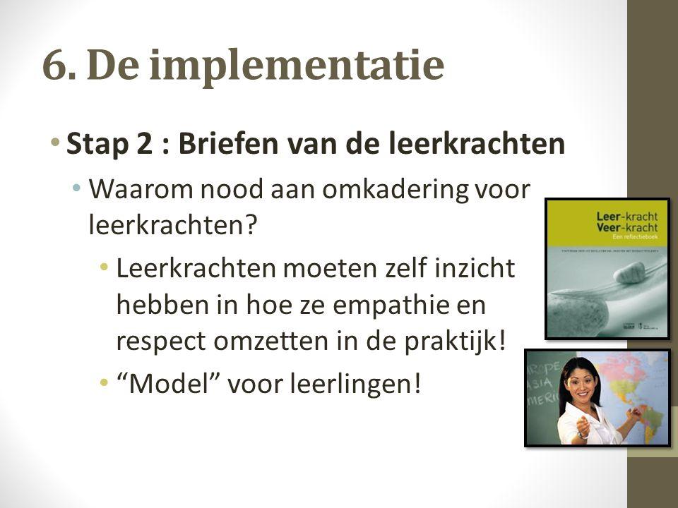 6. De implementatie Stap 2 : Briefen van de leerkrachten Waarom nood aan omkadering voor leerkrachten? Leerkrachten moeten zelf inzicht hebben in hoe