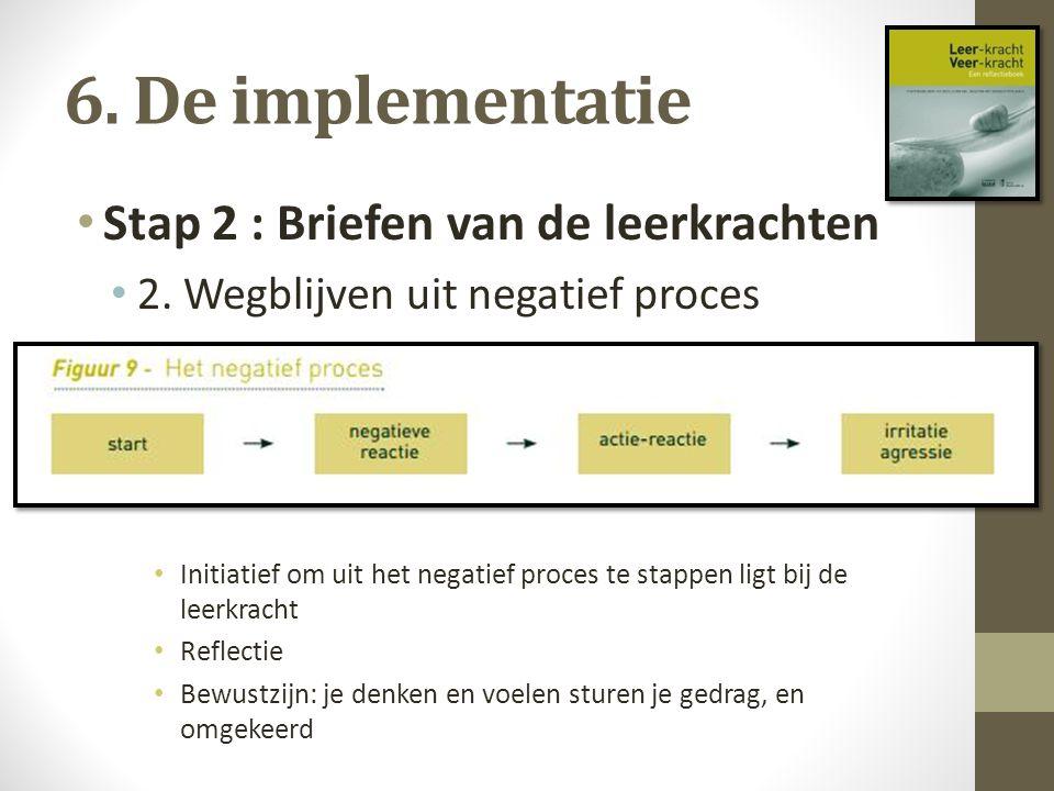 6. De implementatie Stap 2 : Briefen van de leerkrachten 2. Wegblijven uit negatief proces Initiatief om uit het negatief proces te stappen ligt bij d