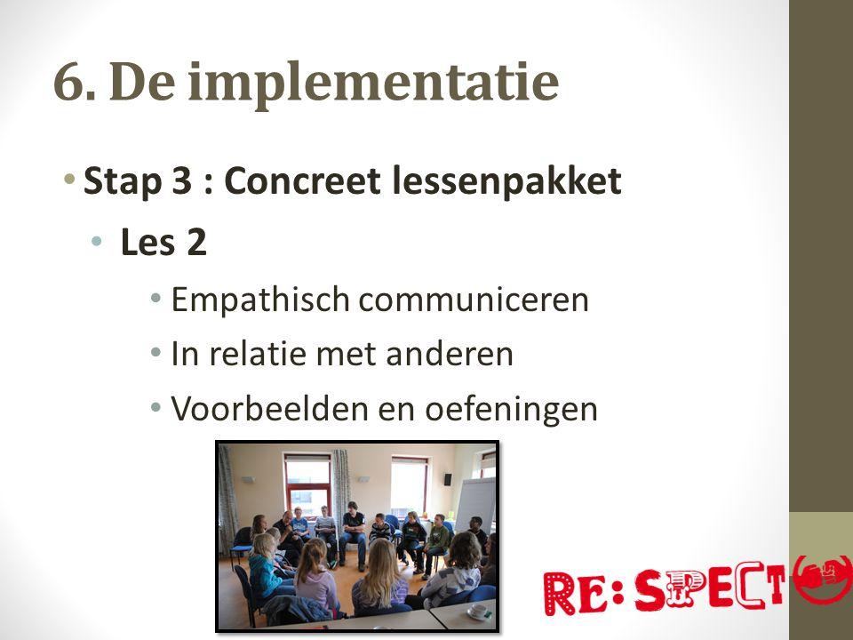 6. De implementatie Stap 3 : Concreet lessenpakket Les 2 Empathisch communiceren In relatie met anderen Voorbeelden en oefeningen