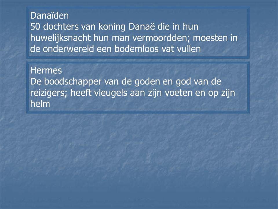 Danaïden 50 dochters van koning Danaë die in hun huwelijksnacht hun man vermoordden; moesten in de onderwereld een bodemloos vat vullen Hermes De bood